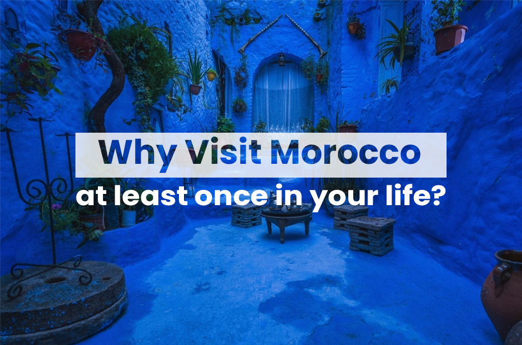 Why visit Morocco at least once in your life?